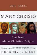 One Jesus, Many Christs How Jesus Inspired Not One True Christianity, but Many  The Truth About Christian Origins cover