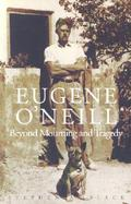 Eugene O'Neill Beyond Mourning and Tragedy cover