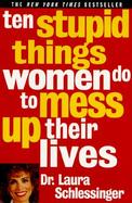 10 Stupid Things Women Do to Mess Up Their Lives cover