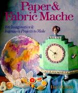 Paper & Fabric Mache 100 Imaginative & Ingenious Projects to Make cover